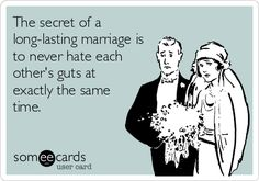 The secret of a long-lasting marriage is to never hate each other's guts at exactly the same time.