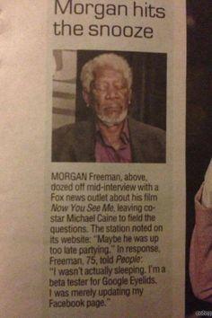 "Morgan Freeman is actually my favorite actor ever. ""Google Eyelids""... HILARIOUS! hahahaha. Funny bastard!"