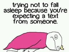 This is me every weekend. It's weird because I KNOW that they are never going to answer back, but yet I still stay up....