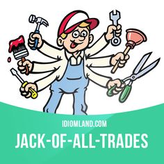 """""""Jack-of-all-trades"""" is a person who has skill in many areas. Example: David fixed my computer, then repaired my car. He's a Jack-of-all-trades."""