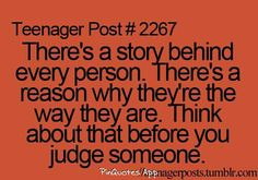 There is a story behind every person. There's a reason why they're the way they are. Think about that before you judge someone.