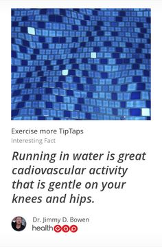 Interesting Fact: Running in water is great cadiovascular activity that is gentle on your knees and hips.  -----  #  Get more great tips from Dr. Jimmy Bowen and other top doctors on HealthTap!