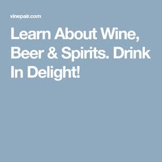 Learn About Wine, Beer & Spirits. Drink In Delight!