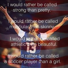 I'd rather be a soccer player any day. Strong than Pretty. Muscular than Skinny. Athletic than Beautiful. Soccer player than a girl.