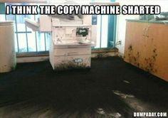 copy machine exploded BAHAHA