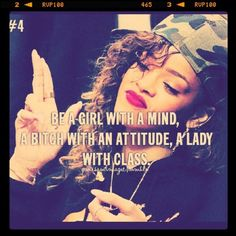 Be a girl with a mind, a bitch with an attitute, a lady with class. -Rihanna