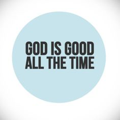 And all the time God is good.