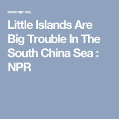 Little Islands Are Big Trouble In The South China Sea : NPR