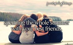 Bucket List: Spend the whole summer with your best friends!