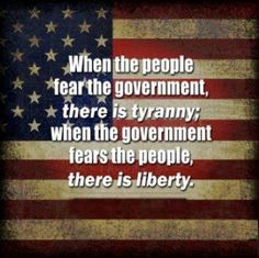When the people fear the government, there is tyranny; when the government fears the people, there is liberty.