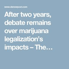 After two years, debate remains over marijuana legalization's impacts – The…