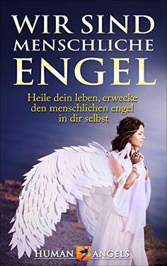 Wir sind Menschliche Engel: Heile dein leben, erwecke den menschlichen engel in dir selbst