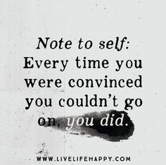Note to self: every time you were convinced you couldn't go on, you did. Live life happy quotes, positive sayings posters and prints, picture quote, and happiness quotations. New Quotes, Great Quotes, Quotes To Live By, Motivational Quotes, Life Quotes, Inspirational Quotes, Funny Quotes, Note To Self Quotes, Truth Quotes