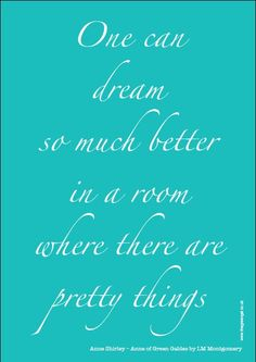 One can dream so much better in a room where there are pretty things. --Anne Shirley - Anne of Green Gables by LM Montgomery Cute Quotes, Great Quotes, Quotes To Live By, Inspirational Quotes, Jack Kerouac, The Words, Anne Auf Green Gables, Just In Case, Just For You