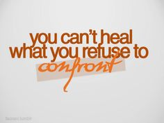 You can't heal what you refuse to confront ...