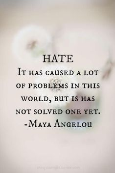Hate it has caused a lot of problems in this world but it has not solved one yet -- Maya Angelou I'm thinking I should put some of my favorite sayings and quotes on some canvasses and hang them up around the house. Motivacional Quotes, Life Quotes Love, Quotable Quotes, Great Quotes, Quotes To Live By, Quotes About Hate, Quotes Inspirational, World Peace Quotes, Thoughts
