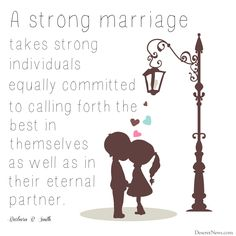 """""""A strong marriage takes strong individuals equally committed to calling forth the best in themselves as well as in their eternal partner."""" Sister Barbara B. Smith 