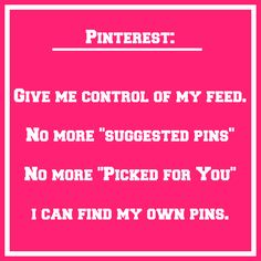 "Pinterest: Give me control of my feed. No more ""Suggested pins"". No more ""Picked for You"". I can find my own pins."