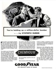 "I love the smell of Synthetic Rubber in the morning...it smells like Victory! ~ ""You're holding up a million dollar bomber .. try synthetic rubber ... Today, Chemigum production is being vastly multiplied to supply military needs - but the day is not too far off when there will be a surplus to give you tires and other 'rubber' necessities ..."" ~ WWII era ad for Good Year Chemigum, 1942."
