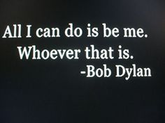 all i can do is be me. whoever that is. <3 bob dylan