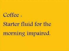 Coffee...Starter Fluid For The Morning Impaired ;)☕