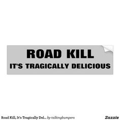 Road Kill, It's Tragically Delicious. Dark Humor Bumper Sticker. Know someone with a twisted sense of humor? A magically delicious sticker for your car, truck, RV, camper trailer or what ever you drive.