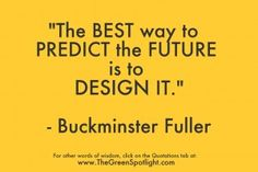 """""""The best way to predict the future is to design it."""" Buckminster Fuller"""