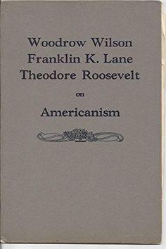 Americanism. Addresses by Woodrow Wilson .. May 10, 1915; Franklin K. Lane ... January 11, 1919; Theodore Roosevelt ... October 12, 1915. null | http://www.amazon.com/Americanism-Addresses-Franklin-Theodore-Roosevelt/dp/B000MABGPQ/ref=aag_m_pw_dp?ie=UTF8&m=A1LDGCFSQX13YL