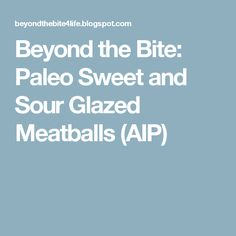 Beyond the Bite: Paleo Sweet and Sour Glazed Meatballs (AIP)