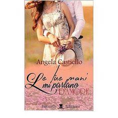 Romanzi rosa contemporanei di Emme X: ANGELA CASTIELLO: LE TUE MANI MI PARLANO D'AMORE -...