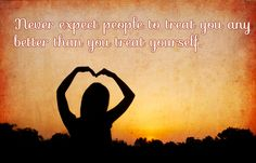 Never expect people to treat you any better than you treat yourself.