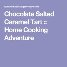 Chocolate Salted Caramel Tart :: Home Cooking Adventure