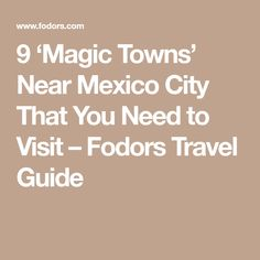9 'Magic Towns' Near Mexico City That You Need to Visit – Fodors Travel Guide