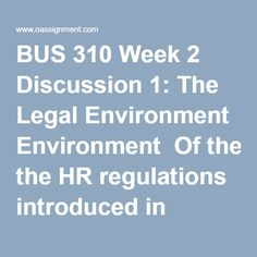 BUS 310 Week 2 Discussion 1: The Legal Environment  Of the HR regulations introduced in Chapter 2, decide which is the most challenging for the average HR department to reach compliance. Provide a rationale with your response. Take a position on the following statement: Affirmative action hurts an organizations ability to hire the best candidate for a position. Support your position with evidence or examples  BUS 310 Week 2 Discussion 2: The Global Environment  Many organizations are…