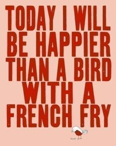 Happier than a bird with a French fry. solken