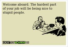 The hardest part of your job will be being nice to stupid people