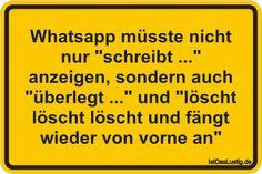 """Whatsapp müsste nicht nur """"schreibt ..."""" anzeigen, sondern auch """"überlegt ..."""" und """"löscht löscht löscht und fängt wieder von vorne an"""" ... gefunden auf https://www.istdaslustig.de/spruch/283/pi"""