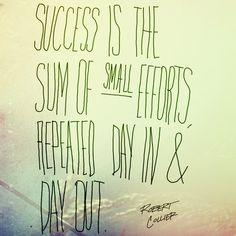 Success (also change) is the sum of small efforts, repeated day in and day out.