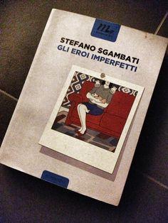 """[...] Non domandarci la formula che mondi possa aprirti [...]: """"Eroi Imperfetti"""", Stefano Sgambati - Dell'importanza della pennellata... #letturesconclusionate"""