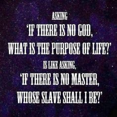 """Asking """"If there is no God, what is the purpose of life?"""" Is like asking, """"If there is no master, whose slave shall I be?"""""""