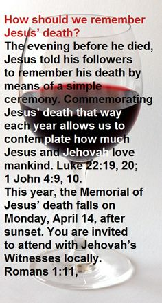 Annual celebration of the Memorial of Christ's death. After sunset at Kingdom Halls of Jehovah's Witnesses worldwide.
