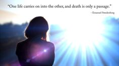 """""""One life carries on into the other, and death is only a passage.""""  --Emanuel Swedenborg"""