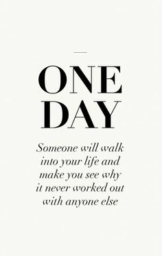 One day someone will walk into your life and make you see why it never worked out with anyone else. #Quotes #Inspiration