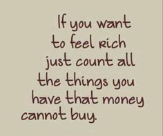 I have so much that money and wishing can't get you! Love my hubby and kids!