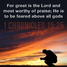 1 Chronicles 16:25 ~ For great is the Lord and most worthy of praise; He is to be feared above all gods...