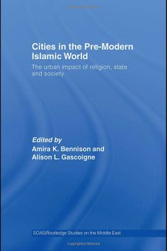 Cities in the pre-modern Islamic world: the urban impact of religion, state and society - edited by Amira Bennison : Routledge, 2007. Dawsonera ebook