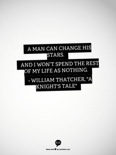 "A man can change his stars. And I wont spend the rest of my life as nothing. - William Thatcher, ""A Knight's Tale"""