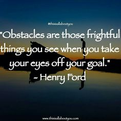 Obstacles are those frightful things you see when you take your eyes off your goal. Photo by : Seth Willingham