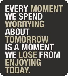 Every moment we spend worrying about tomorrow is a moment we lose from enjoying today.