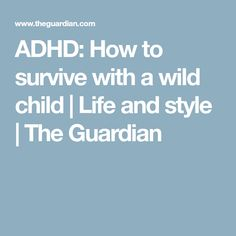 ADHD: How to survive with a wild child | Life and style | The Guardian